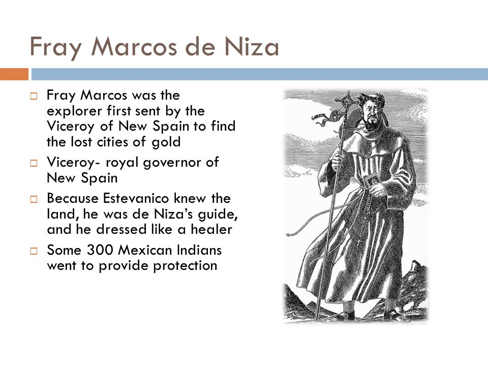 Fray Marcos de Niza Fray Marcos was the explorer first sent by the Viceroy of New Spain to find the lost cities of gold.