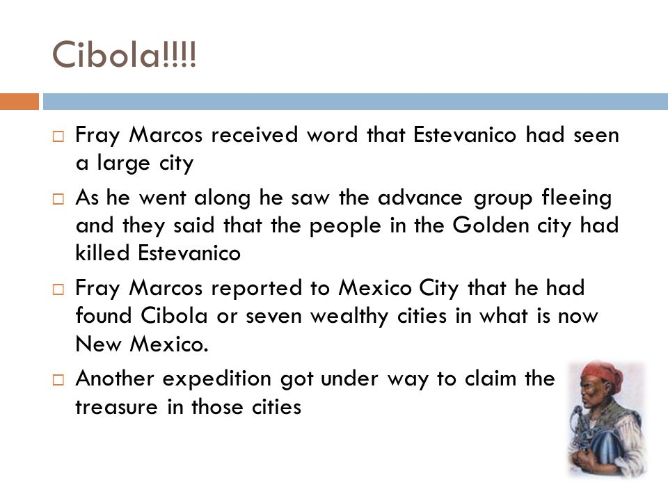 Cibola!!!! Fray Marcos received word that Estevanico had seen a large city.