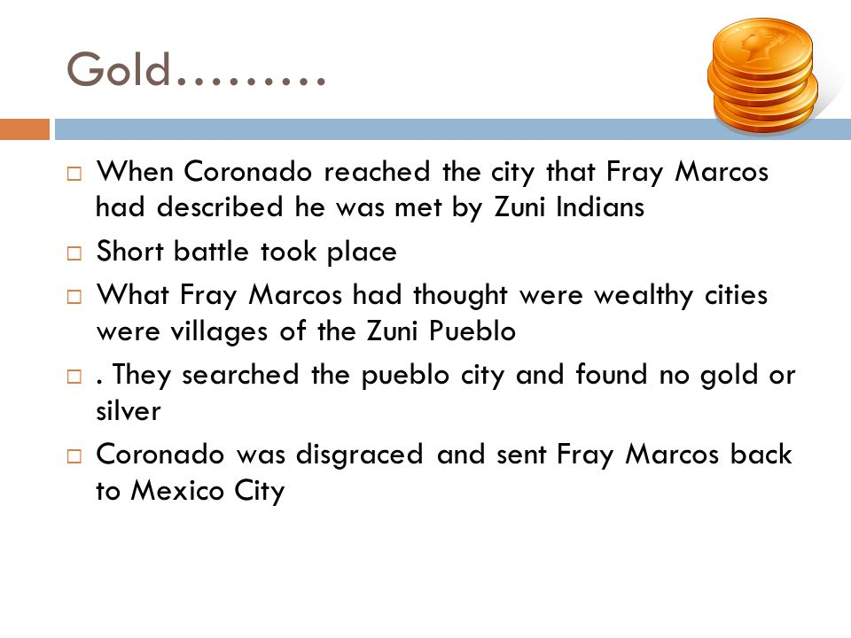 Gold……… When Coronado reached the city that Fray Marcos had described he was met by Zuni Indians. Short battle took place.