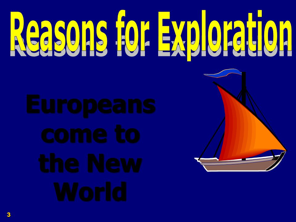Reasons for Exploration Europeans come to the New World