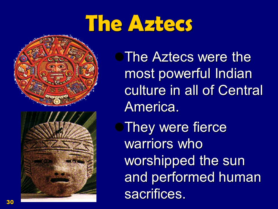 The Aztecs The Aztecs were the most powerful Indian culture in all of Central America.