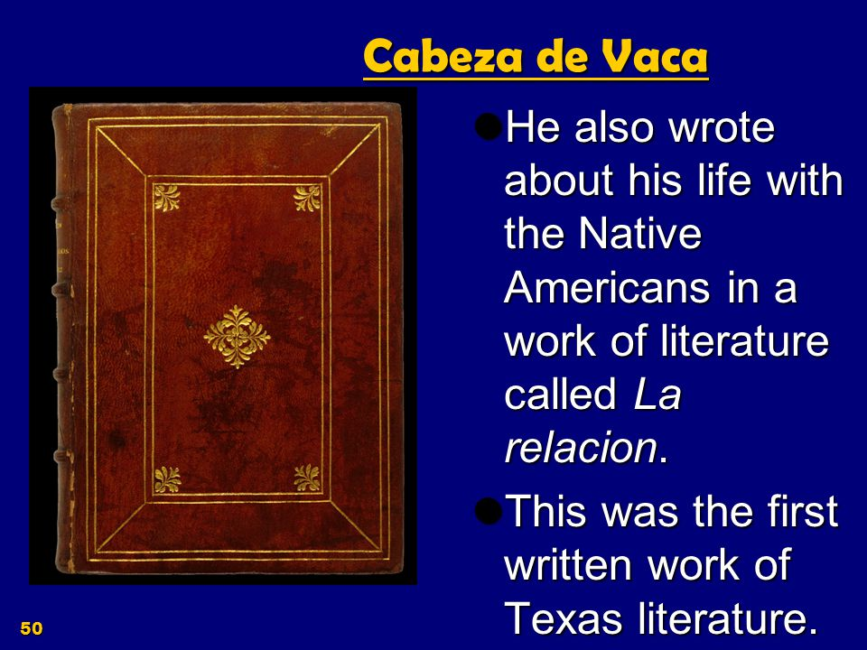 Cabeza de Vaca He also wrote about his life with the Native Americans in a work of literature called La relacion.