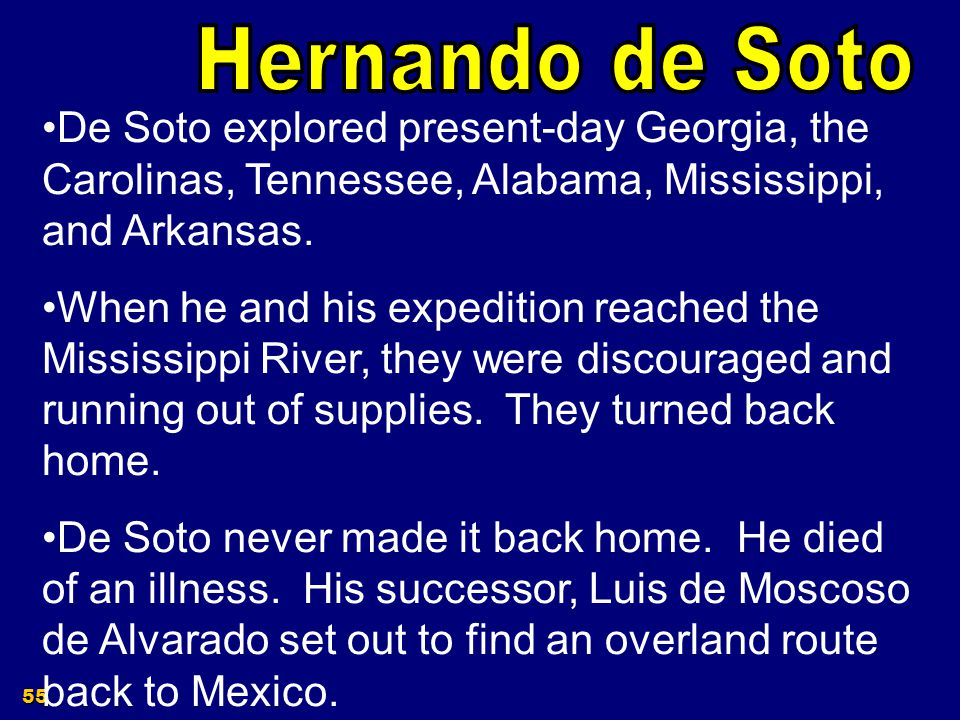 Hernando de Soto De Soto explored present-day Georgia, the Carolinas, Tennessee, Alabama, Mississippi, and Arkansas.