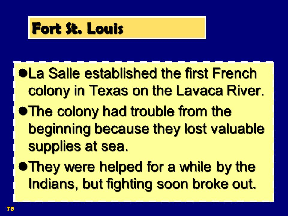 Fort St. Louis La Salle established the first French colony in Texas on the Lavaca River.