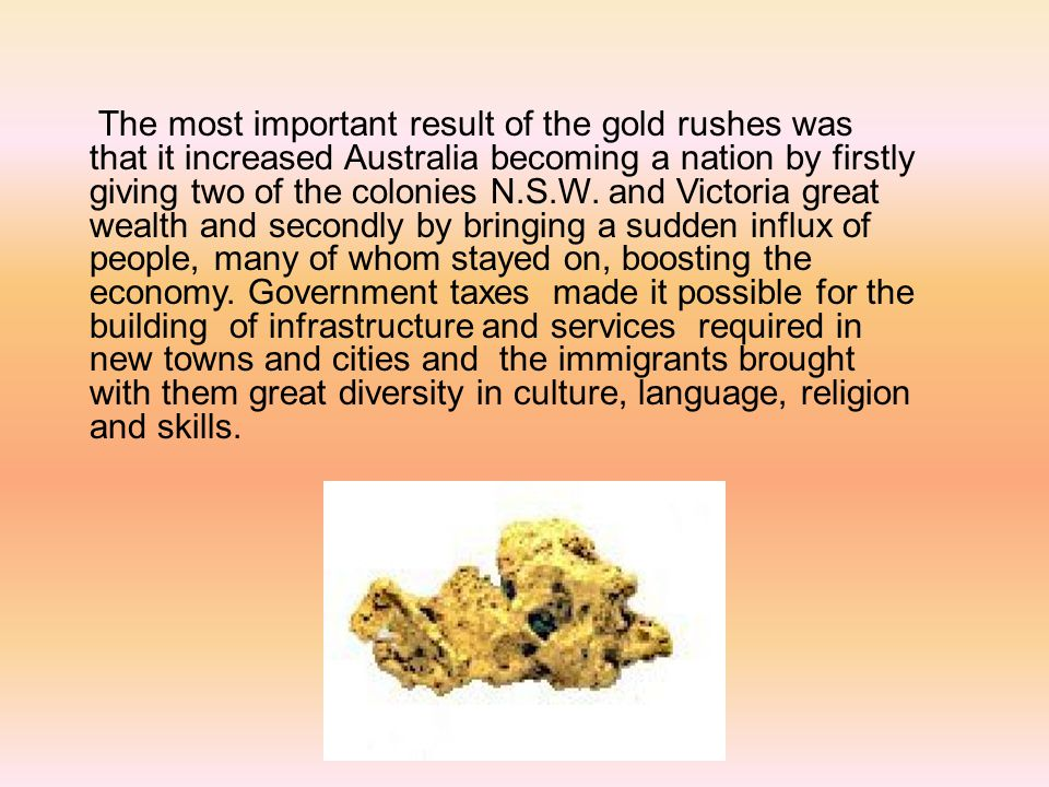 The most important result of the gold rushes was that it increased Australia becoming a nation by firstly giving two of the colonies N.S.W.