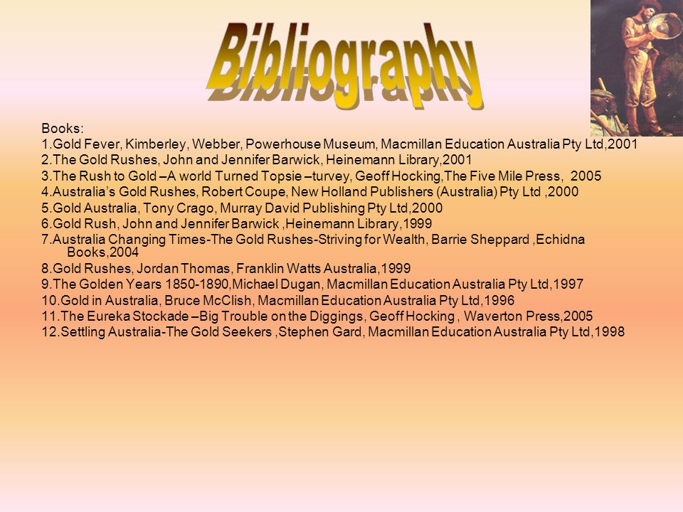 Bibliography Books: 1.Gold Fever, Kimberley, Webber, Powerhouse Museum, Macmillan Education Australia Pty Ltd,2001.