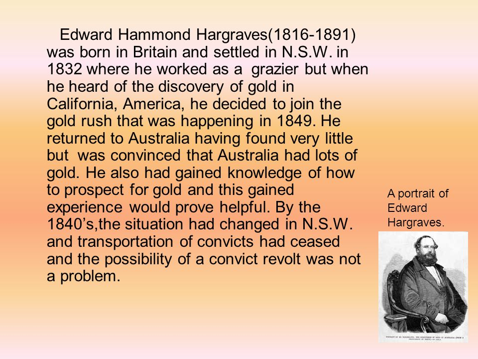 Edward Hammond Hargraves( ) was born in Britain and settled in N.S.W. in 1832 where he worked as a grazier but when he heard of the discovery of gold in California, America, he decided to join the gold rush that was happening in He returned to Australia having found very little but was convinced that Australia had lots of gold. He also had gained knowledge of how to prospect for gold and this gained experience would prove helpful. By the 1840's,the situation had changed in N.S.W. and transportation of convicts had ceased and the possibility of a convict revolt was not a problem.
