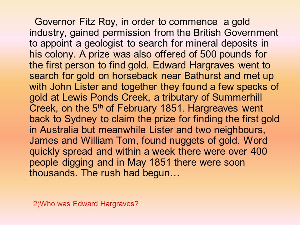 Governor Fitz Roy, in order to commence a gold industry, gained permission from the British Government to appoint a geologist to search for mineral deposits in his colony. A prize was also offered of 500 pounds for the first person to find gold. Edward Hargraves went to search for gold on horseback near Bathurst and met up with John Lister and together they found a few specks of gold at Lewis Ponds Creek, a tributary of Summerhill Creek, on the 5th of February Hargreaves went back to Sydney to claim the prize for finding the first gold in Australia but meanwhile Lister and two neighbours, James and William Tom, found nuggets of gold. Word quickly spread and within a week there were over 400 people digging and in May 1851 there were soon thousands. The rush had begun…