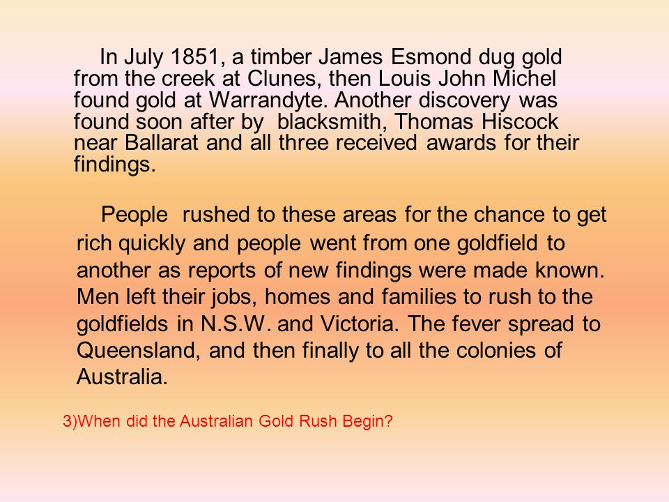 In July 1851, a timber James Esmond dug gold from the creek at Clunes, then Louis John Michel found gold at Warrandyte. Another discovery was found soon after by blacksmith, Thomas Hiscock near Ballarat and all three received awards for their findings.