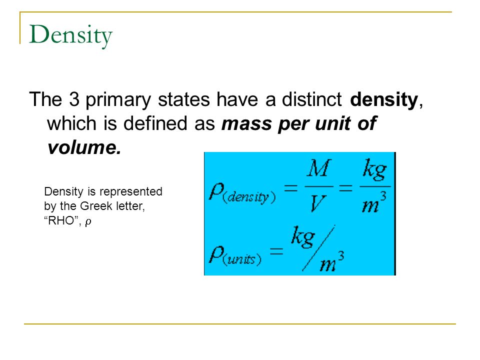 Density The 3 primary states have a distinct density, which is defined as mass per unit of volume.