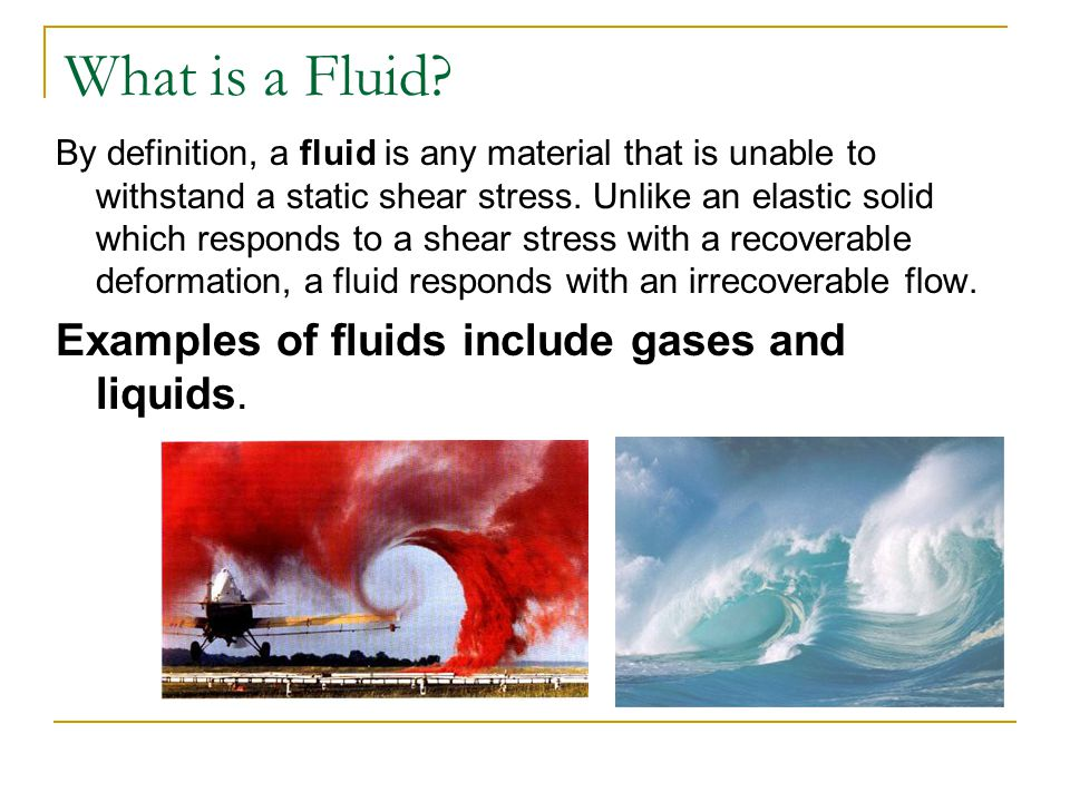 What is a Fluid Examples of fluids include gases and liquids.