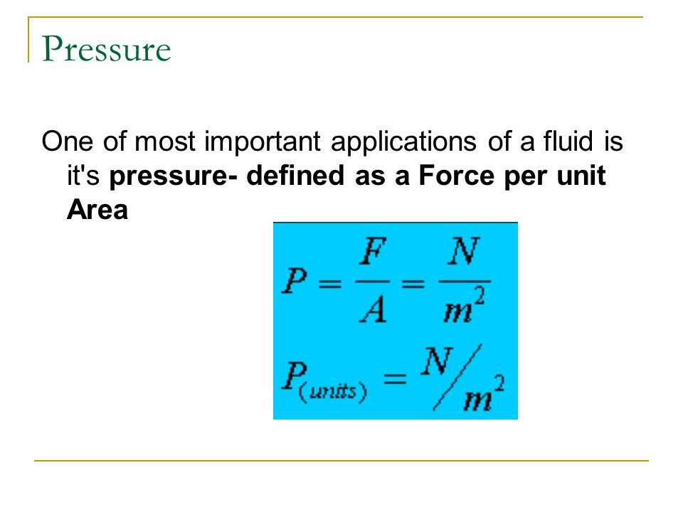 Pressure One of most important applications of a fluid is it s pressure- defined as a Force per unit Area.