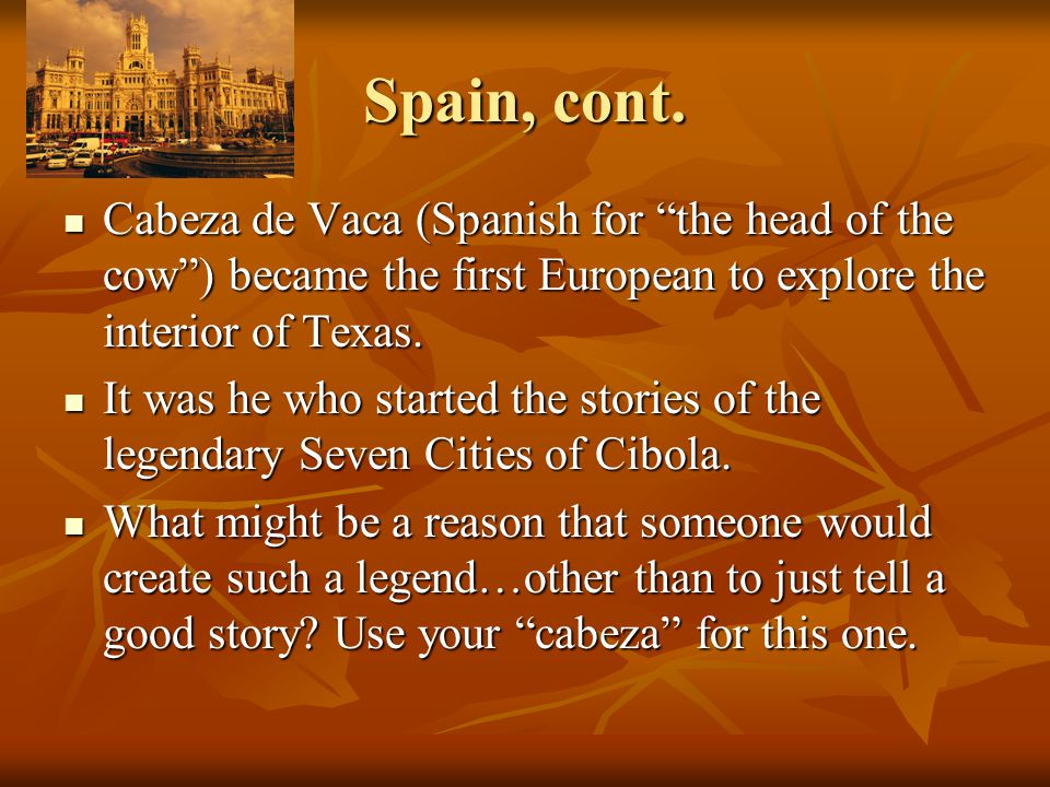 Spain, cont. Cabeza de Vaca (Spanish for the head of the cow ) became the first European to explore the interior of Texas.