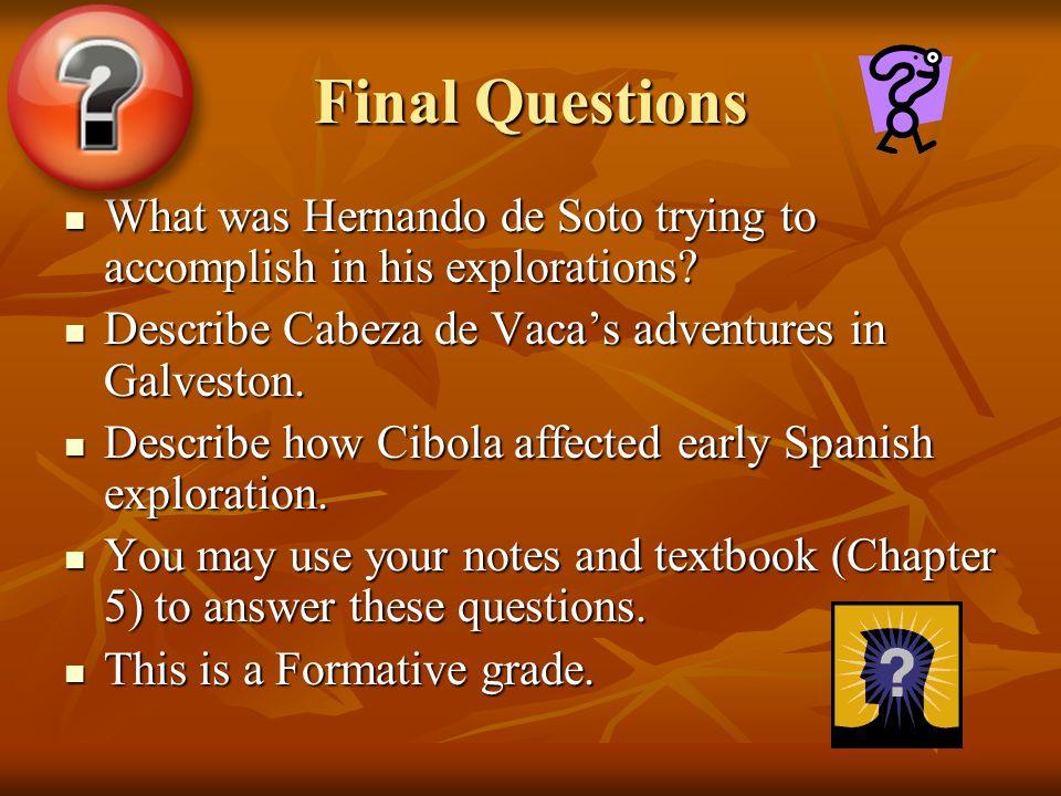 Final Questions What was Hernando de Soto trying to accomplish in his explorations Describe Cabeza de Vaca's adventures in Galveston.