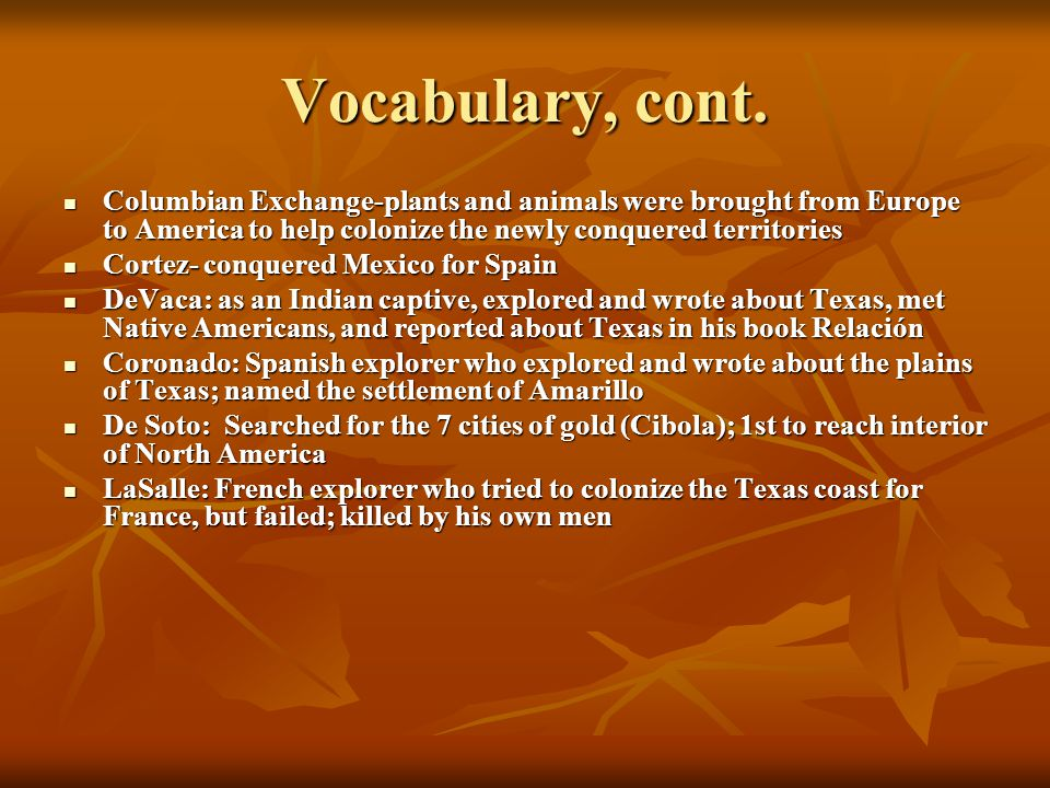 Vocabulary, cont. Columbian Exchange-plants and animals were brought from Europe to America to help colonize the newly conquered territories.
