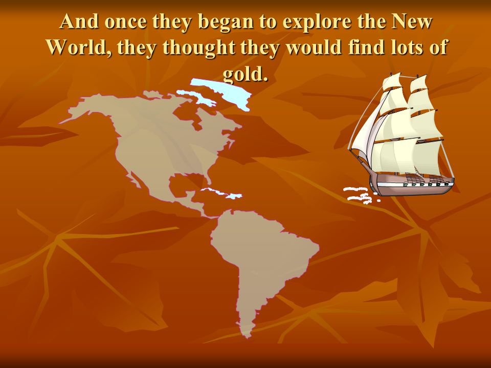 And once they began to explore the New World, they thought they would find lots of gold.