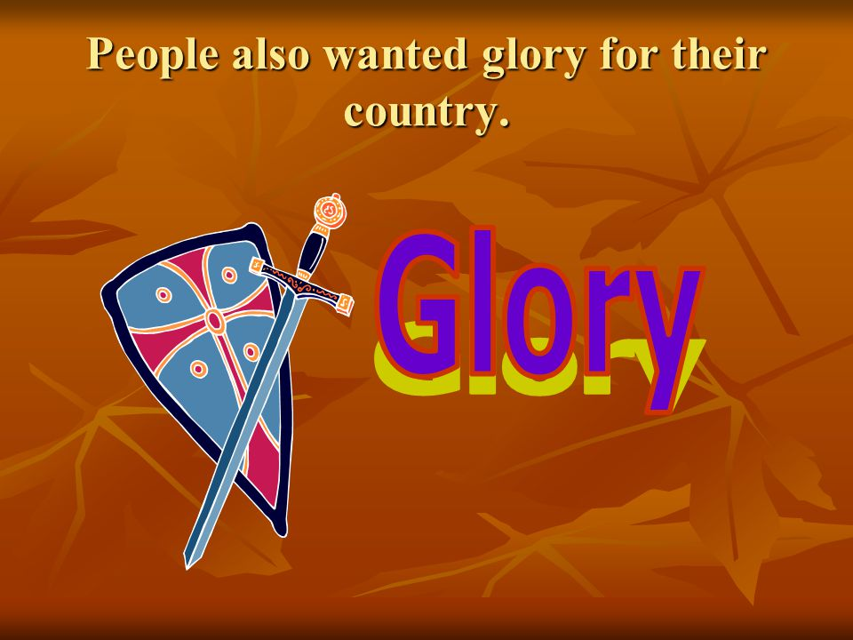 People also wanted glory for their country.