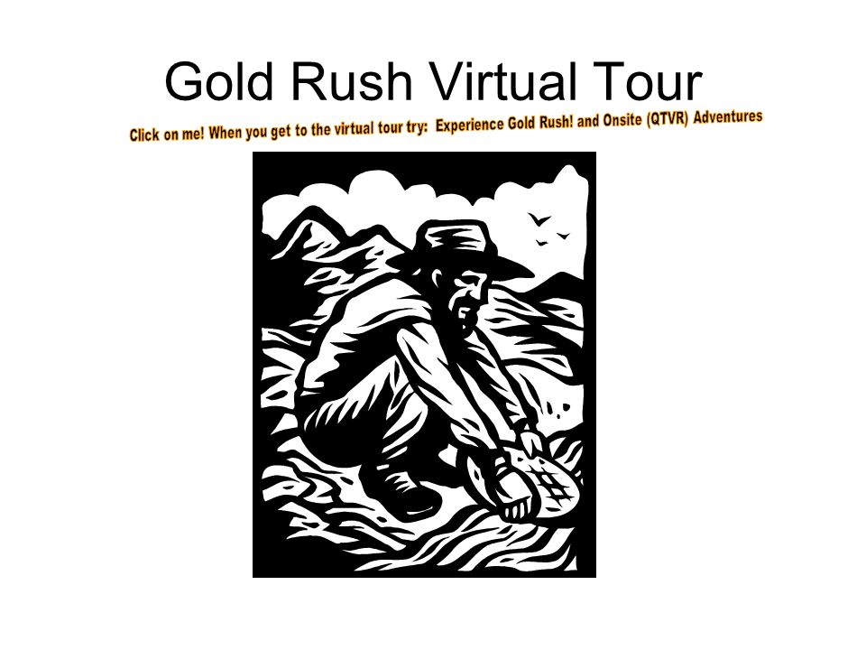 Gold Rush Virtual Tour Click on me. When you get to the virtual tour try: Experience Gold Rush.
