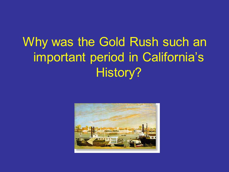 Why was the Gold Rush such an important period in California's History