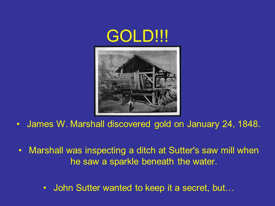 GOLD!!! James W. Marshall discovered gold on January 24, 1848.