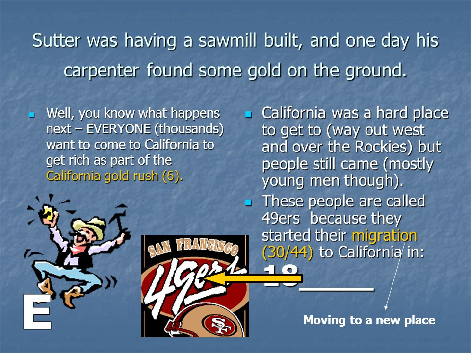 Sutter was having a sawmill built, and one day his carpenter found some gold on the ground.