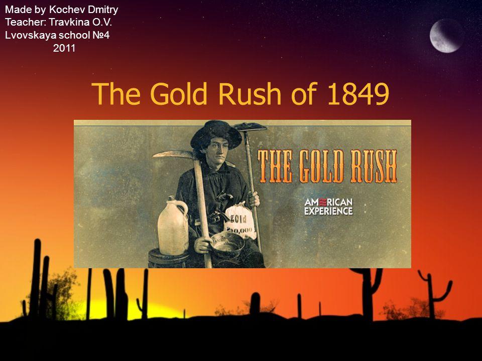 The Gold Rush of 1849 Made by Kochev Dmitry Teacher: Travkina O.V.