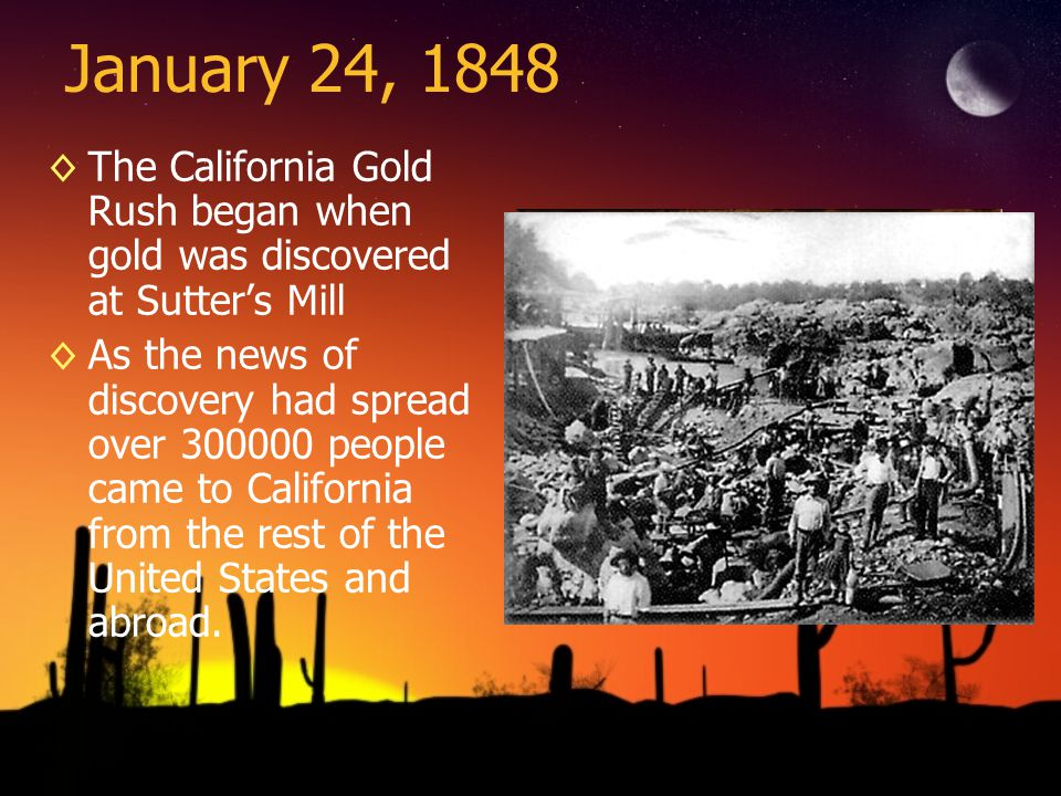 January 24, 1848 The California Gold Rush began when gold was discovered at Sutter's Mill.