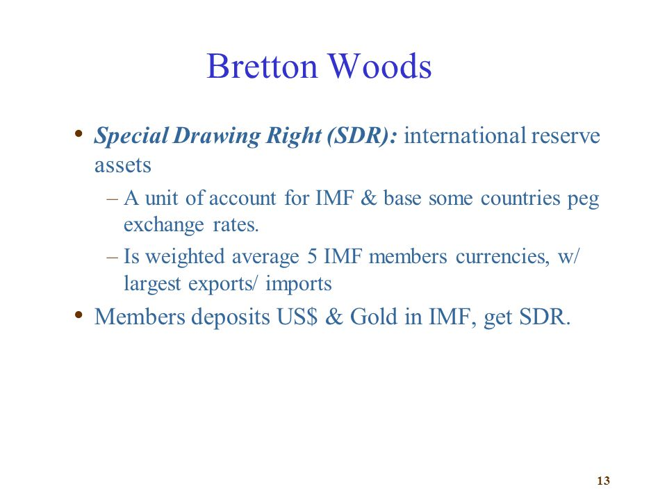 Bretton Woods Special Drawing Right (SDR): international reserve assets. A unit of account for IMF & base some countries peg exchange rates.
