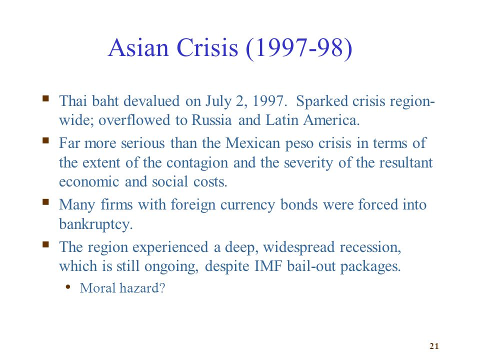 Asian Crisis (1997-98) Thai baht devalued on July 2, 1997. Sparked crisis region-wide; overflowed to Russia and Latin America.