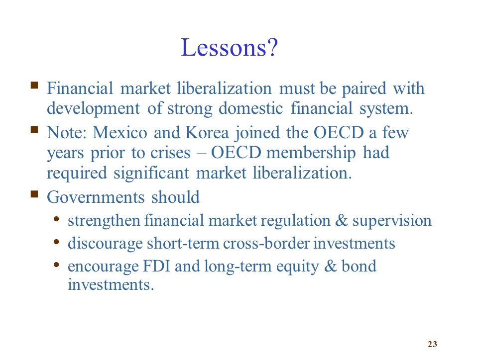 Lessons Financial market liberalization must be paired with development of strong domestic financial system.
