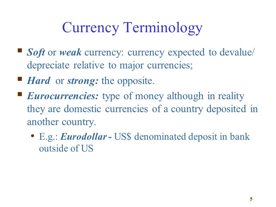 Currency Terminology Soft or weak currency: currency expected to devalue/ depreciate relative to major currencies;