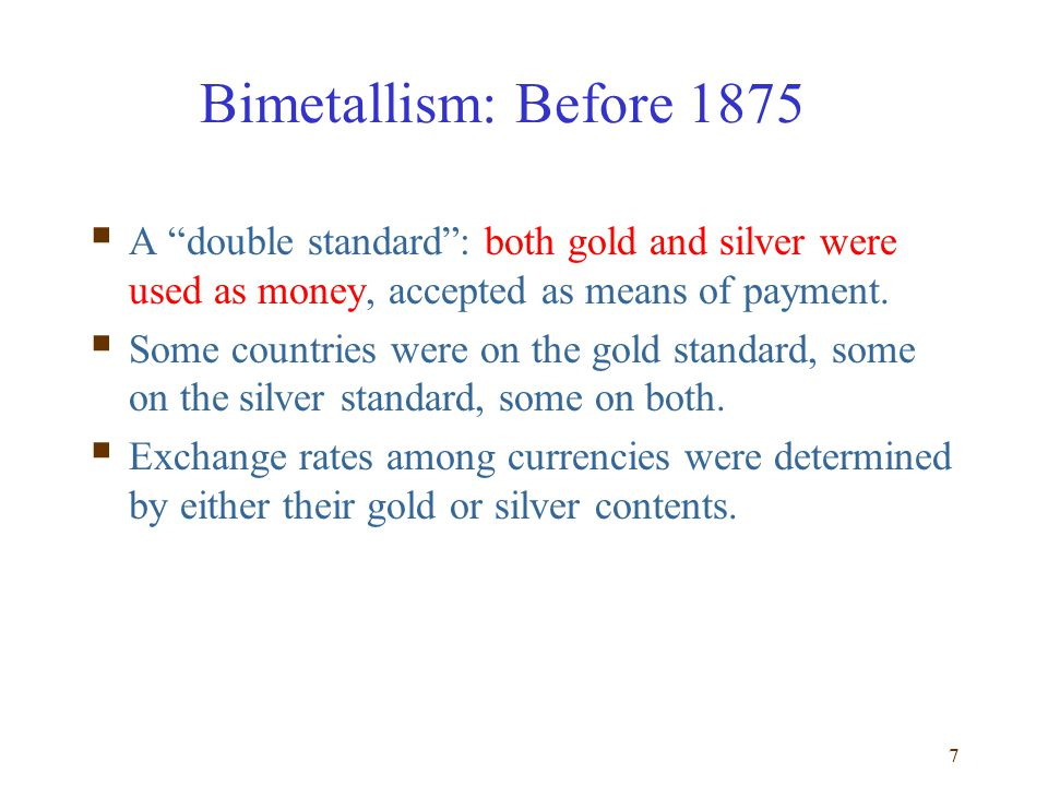 Bimetallism: Before 1875 A double standard : both gold and silver were used as money, accepted as means of payment.