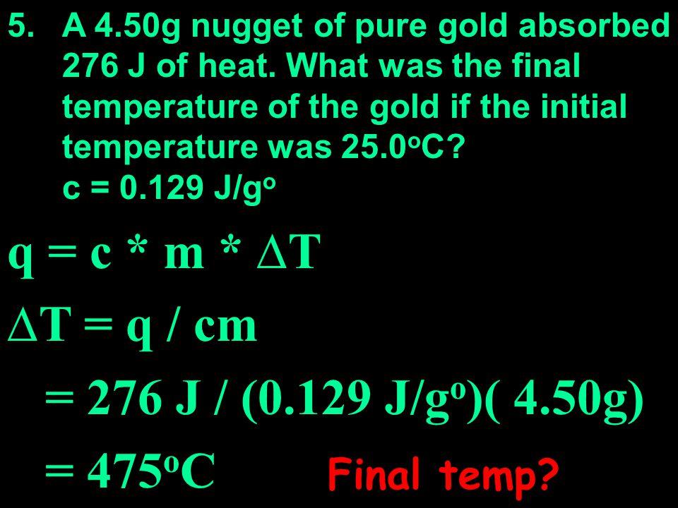 q = c * m * ∆T ∆T = q / cm = 276 J / (0.129 J/go)( 4.50g) = 475oC