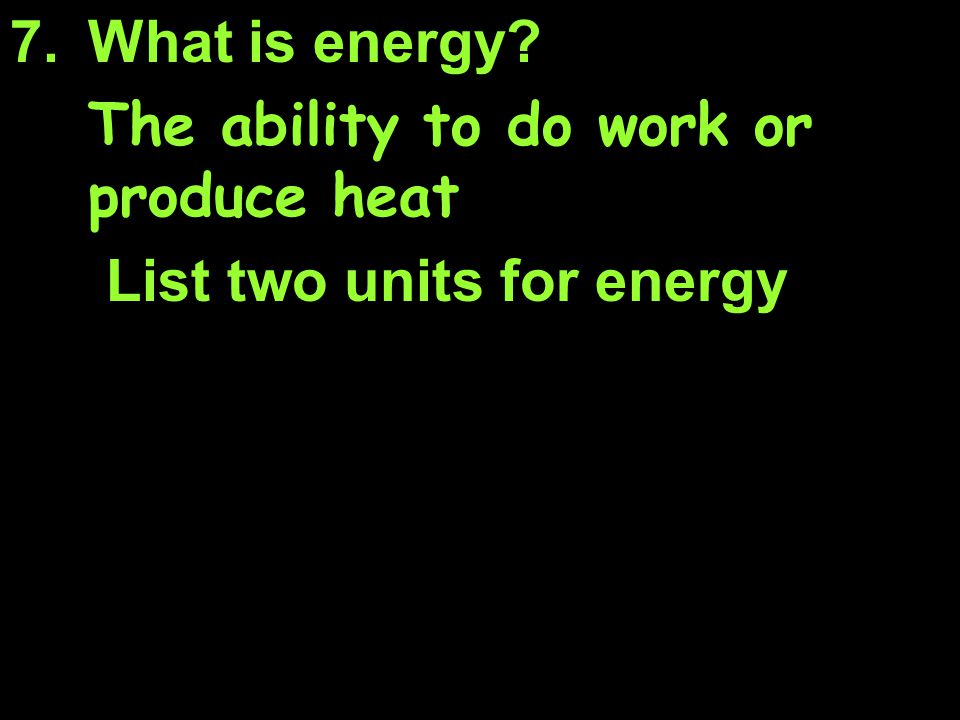 What is energy The ability to do work or produce heat List two units for energy