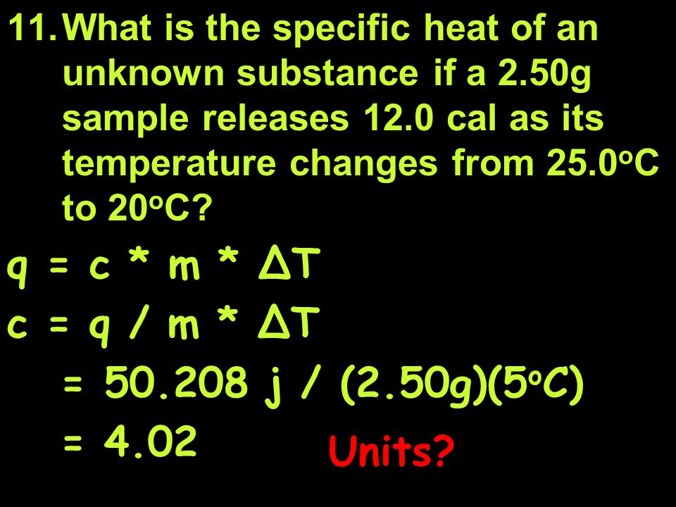 q = c * m * ∆T c = q / m * ∆T = 50.208 j / (2.50g)(5oC) = 4.02 Units