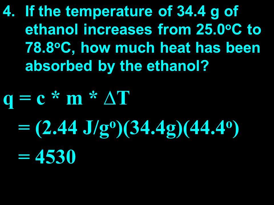 q = c * m * ∆T = (2.44 J/go)(34.4g)(44.4o) = 4530