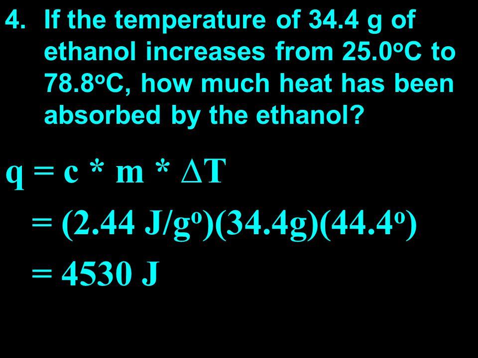 q = c * m * ∆T = (2.44 J/go)(34.4g)(44.4o) = 4530 J