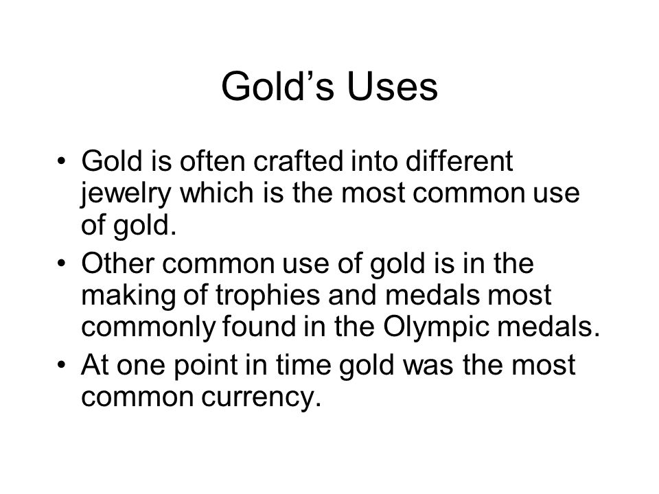 Gold's Uses Gold is often crafted into different jewelry which is the most common use of gold.