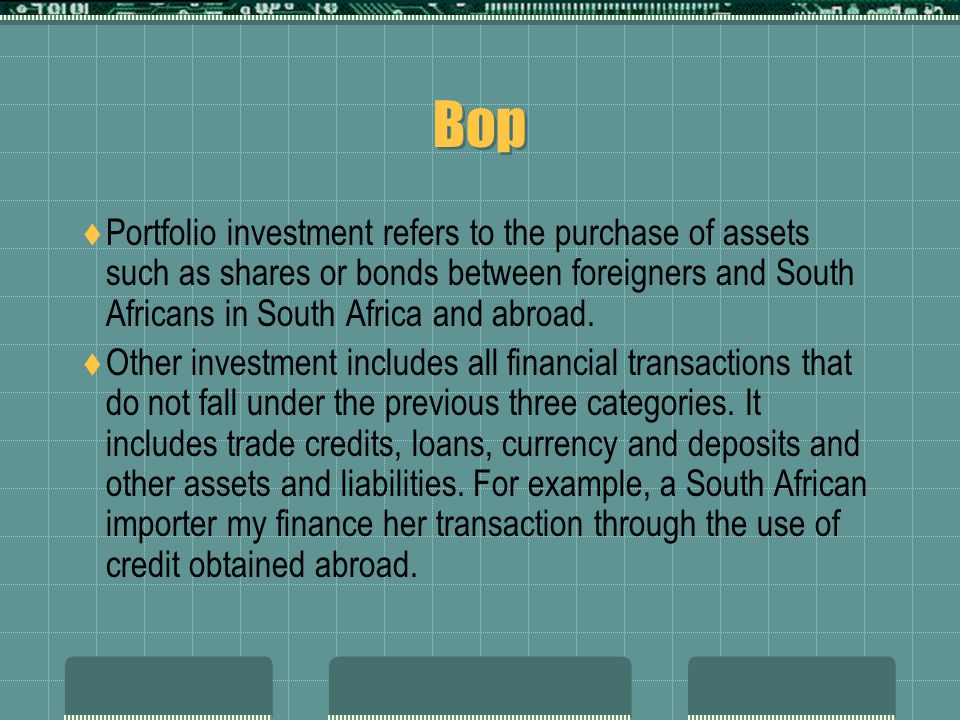 Bop Portfolio investment refers to the purchase of assets such as shares or bonds between foreigners and South Africans in South Africa and abroad.