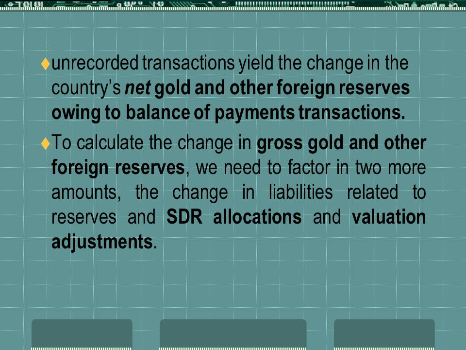 unrecorded transactions yield the change in the country's net gold and other foreign reserves owing to balance of payments transactions.