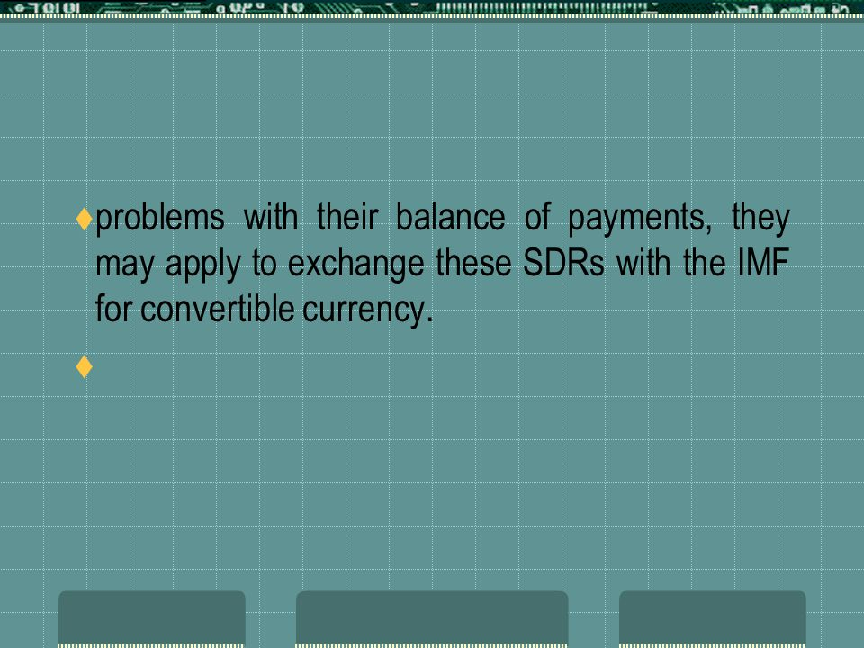 problems with their balance of payments, they may apply to exchange these SDRs with the IMF for convertible currency.