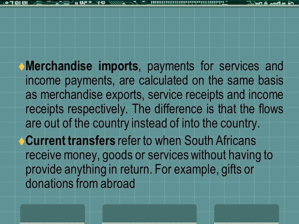 Merchandise imports, payments for services and income payments, are calculated on the same basis as merchandise exports, service receipts and income receipts respectively. The difference is that the flows are out of the country instead of into the country.