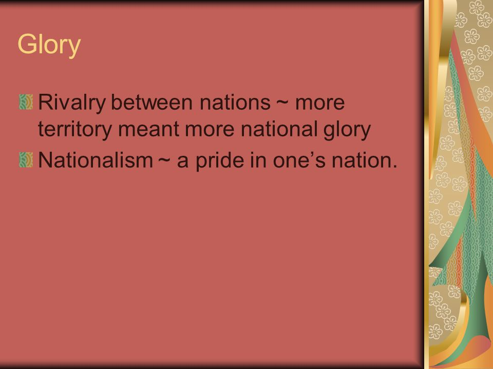 Glory Rivalry between nations ~ more territory meant more national glory.