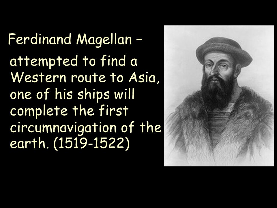 Ferdinand Magellan – attempted to find a Western route to Asia, one of his ships will complete the first circumnavigation of the earth.