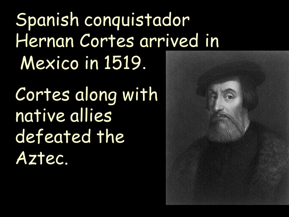 Spanish conquistador Hernan Cortes arrived in
