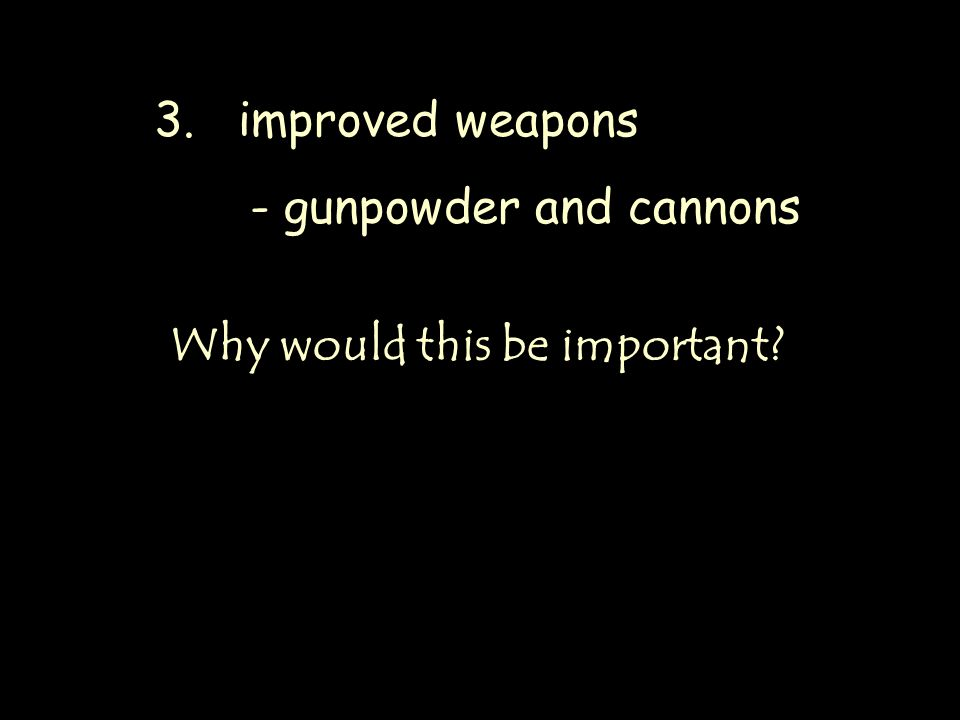 3. improved weapons - gunpowder and cannons Why would this be important