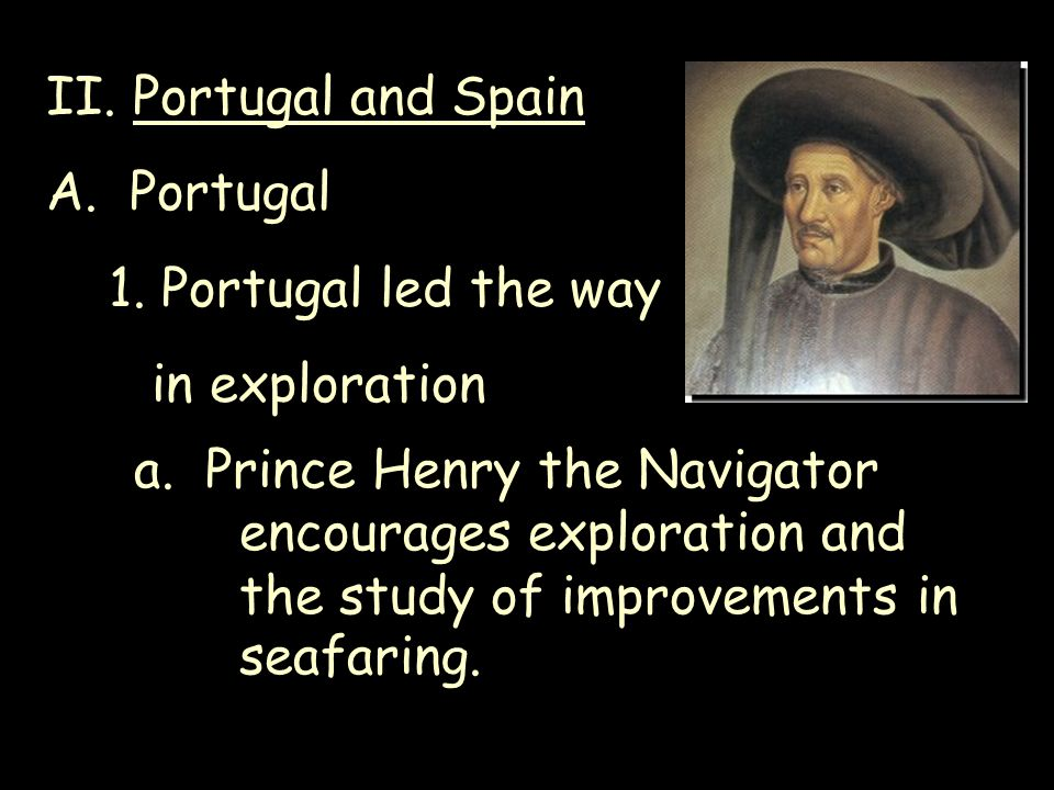 II. Portugal and Spain A. Portugal. 1. Portugal led the way. in exploration.