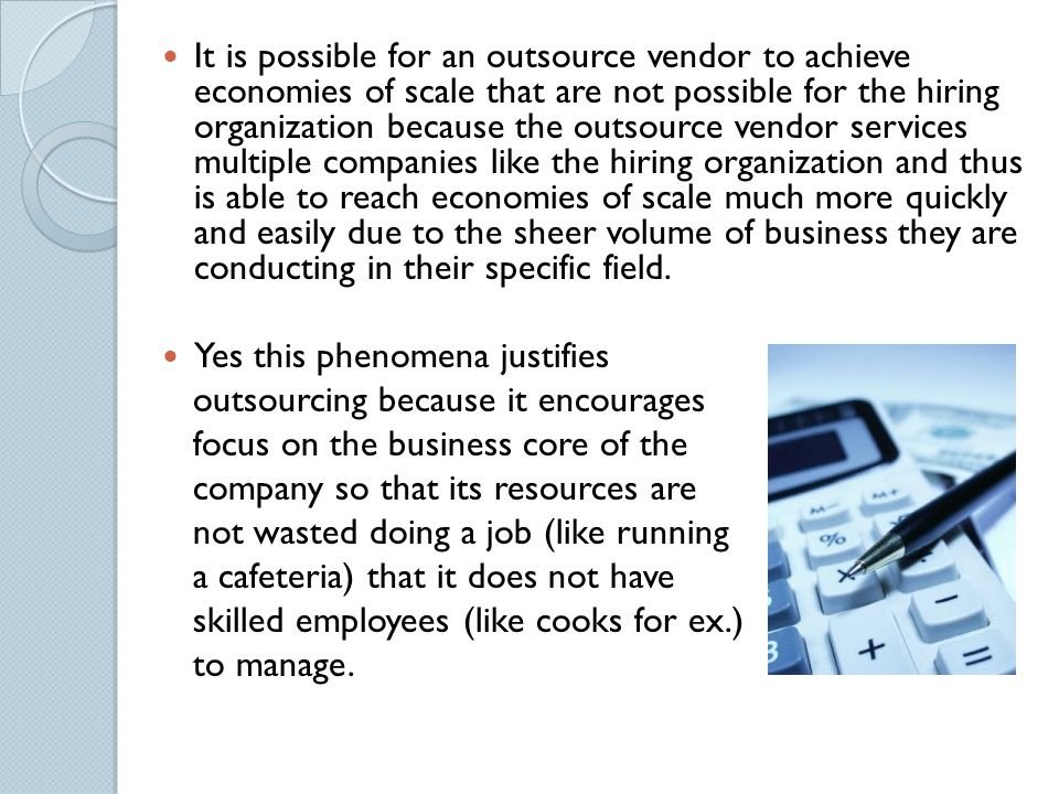 It is possible for an outsource vendor to achieve economies of scale that are not possible for the hiring organization because the outsource vendor services multiple companies like the hiring organization and thus is able to reach economies of scale much more quickly and easily due to the sheer volume of business they are conducting in their specific field.