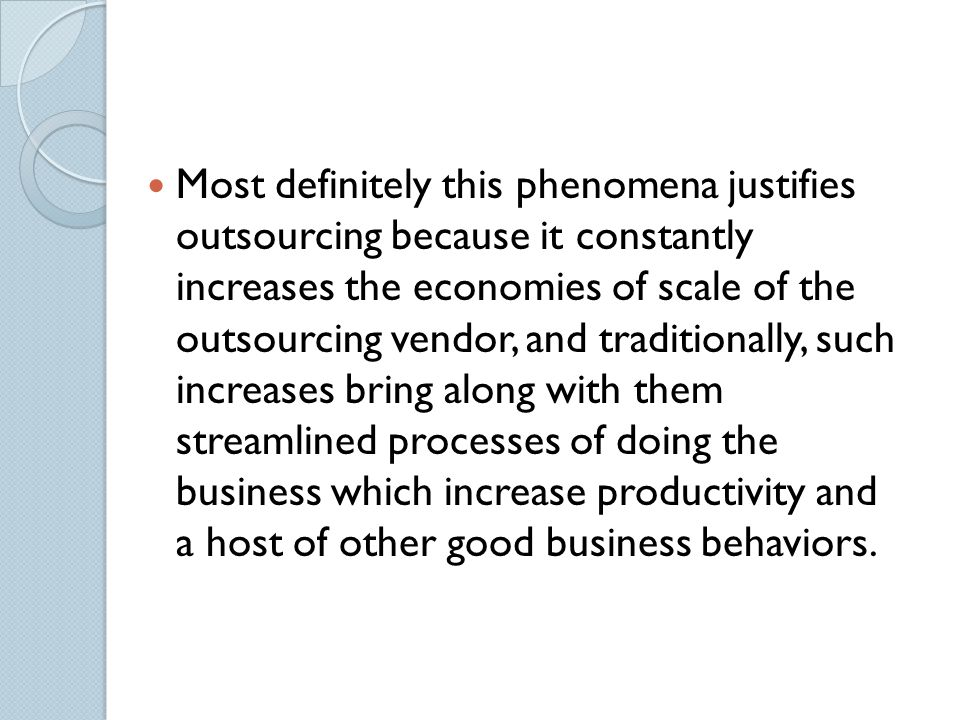 Most definitely this phenomena justifies outsourcing because it constantly increases the economies of scale of the outsourcing vendor, and traditionally, such increases bring along with them streamlined processes of doing the business which increase productivity and a host of other good business behaviors.