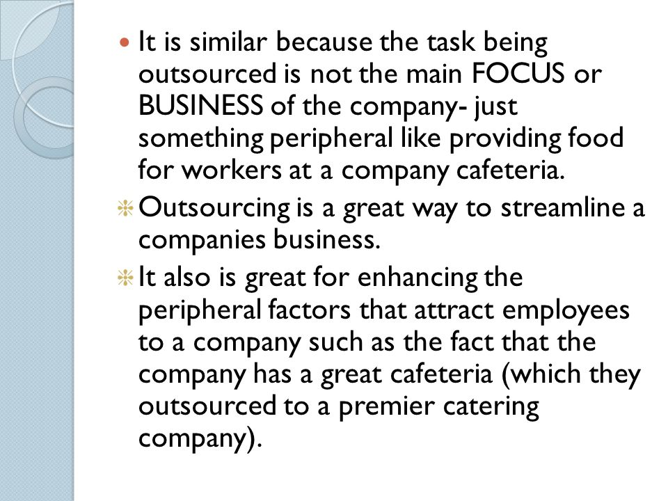 It is similar because the task being outsourced is not the main FOCUS or BUSINESS of the company- just something peripheral like providing food for workers at a company cafeteria.